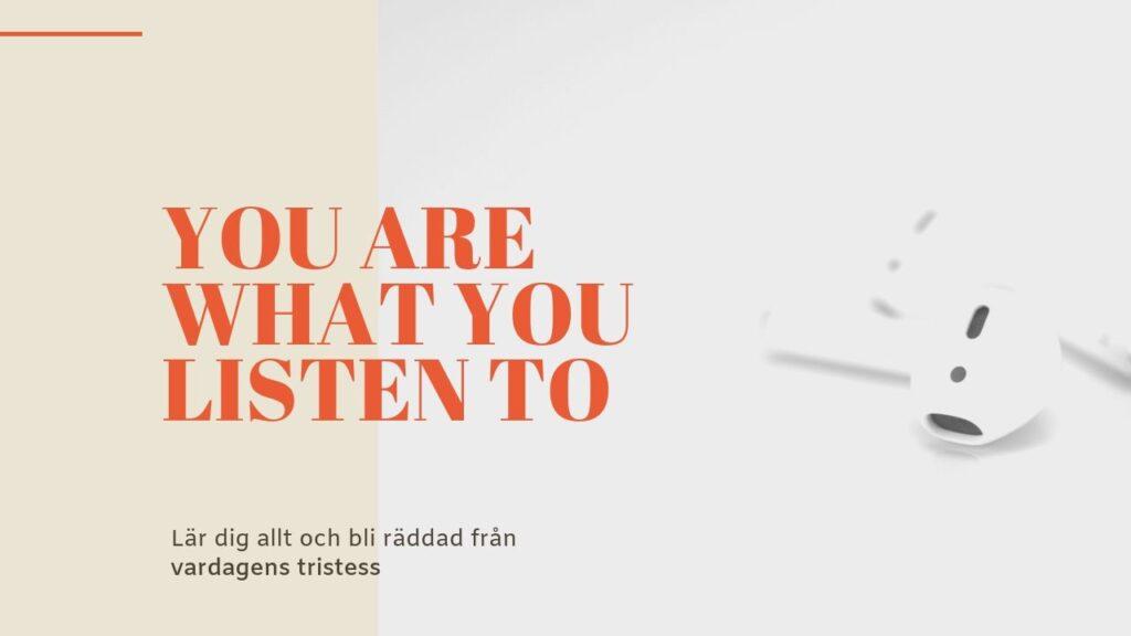 You are what you listen to. Lär dig allt och bli räddad från vardagens tristess.